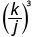 k divided by j, in parentheses, cubed.