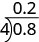 A division problem is shown. 0.8 is on the inside of the division sign, 4 is on the outside. Above the division sign is 0.2.