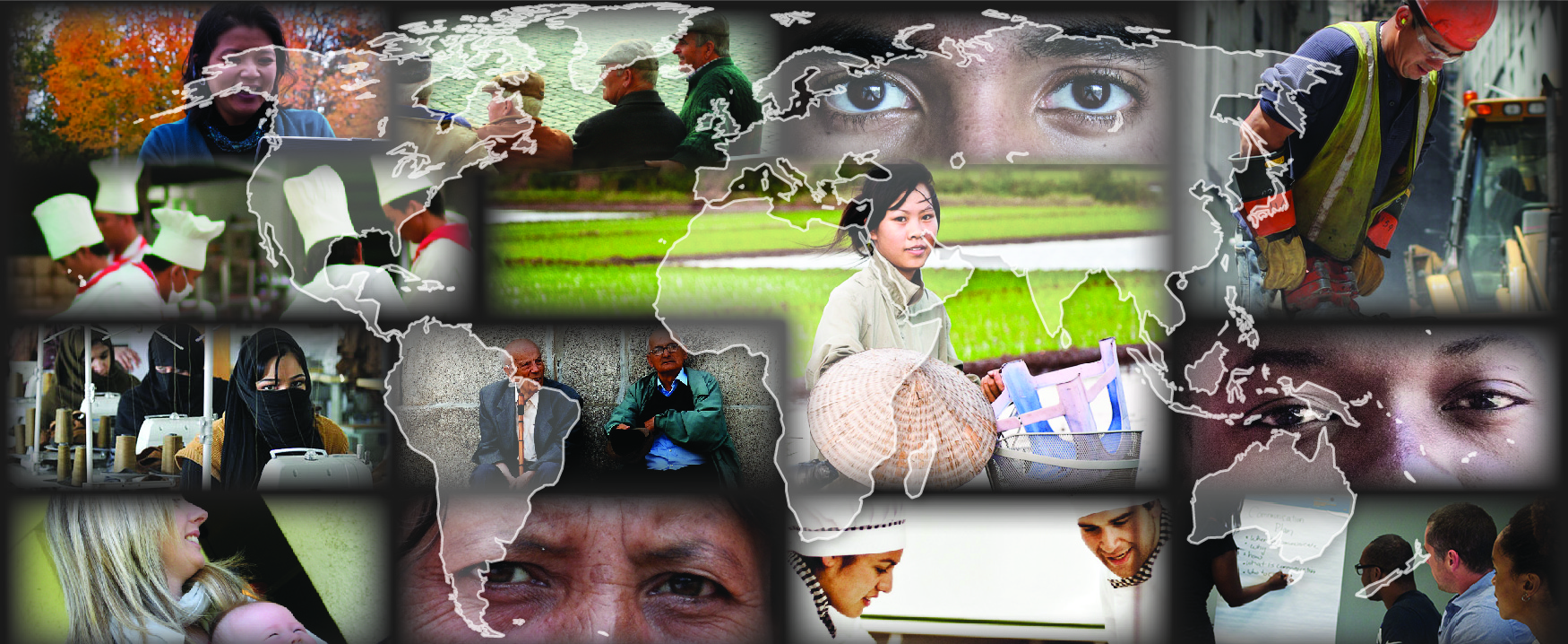 This is a collage of different photos showing a diverse range of people. There is a transparent outline of a map of the world over top of these photos. Photos around the outside, clockwise from the top left: A person is working outside on a laptop. A group of four people are sitting on a bench. This photo is a close up of a person with darker skin tone's eyes. A person wearing a construction hat and vest is using a jackhammer. This photo is a close up of a person with medium skin tone's eyes. People at a table are all listening to someone writing on a board during a meeting. Two people in chef outfits are working together. This photo is a close up of a person with lighter skin tone's eyes. A woman is holding a baby. A room is filled with sewing machines in a row with people working at each machine. A group of five people in chef outfits are working together. The center right photo shows a person with a bicycle. The center left photo shows two people sitting against a concrete wall.