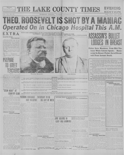 "The front page's headline reads, ""Theodore Roosevelt is shot by a maniac. Operated on in Chicago Hospital this morning."" The text above the photographs of Theodore Roosevelt and John Schrank reads, ""Theodore Roosevelt, as he appeared in Chicago last Saturday, and his assassin, as he appeared in the Milwaukee police station and posed for a photograph."" The beginning of the article reads ""Assassin's bullet lodges in breast. Police save murderer from mob violence while colonel speaks. Manuscript in breast pocket saved Roosevelt from instant death."""